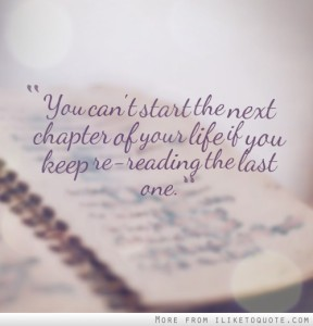 You can't start the next chapter of your life if you keep re-reading the last one.""